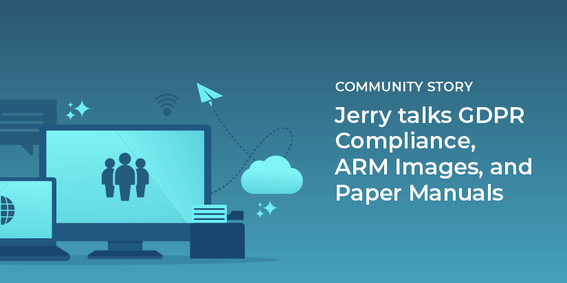 Jerry talks GDPR compliance, ARM images and paper manuals